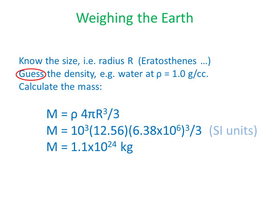 Weighing the Earth Know the size, i.e. radius R (Eratosthenes …) Guess the density, e.g.