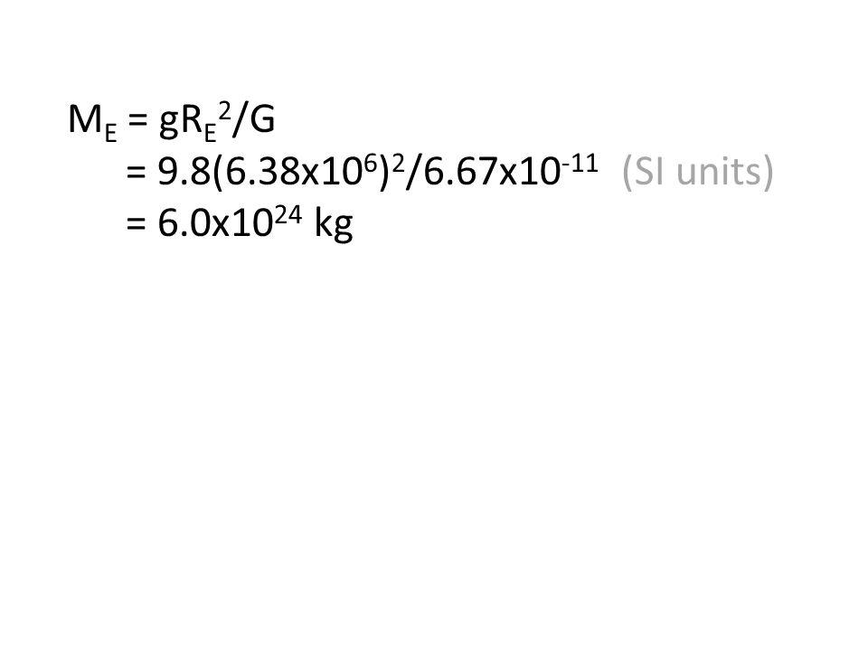 M E = gR E 2 /G = 9.8(6.38x10 6 ) 2 /6.67x10 -11 (SI units) = 6.0x10 24 kg