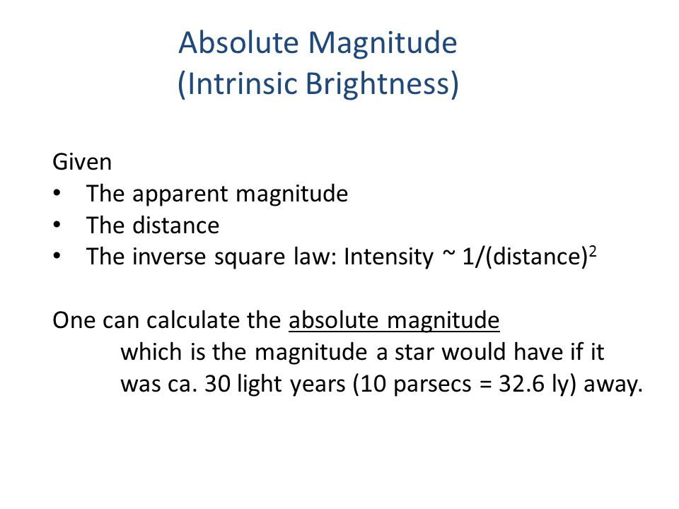 Absolute Magnitude (Intrinsic Brightness) Given The apparent magnitude The distance The inverse square law: Intensity ~ 1/(distance) 2 One can calculate the absolute magnitude which is the magnitude a star would have if it was ca.
