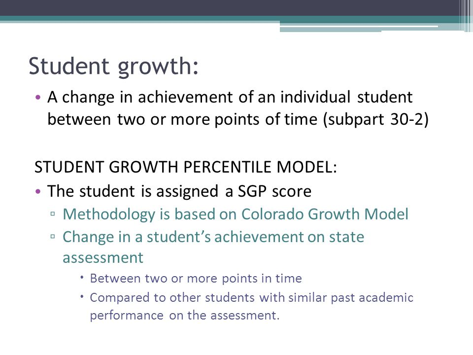 Student growth: A change in achievement of an individual student between two or more points of time (subpart 30-2) STUDENT GROWTH PERCENTILE MODEL: The student is assigned a SGP score ▫ Methodology is based on Colorado Growth Model ▫ Change in a student's achievement on state assessment  Between two or more points in time  Compared to other students with similar past academic performance on the assessment.