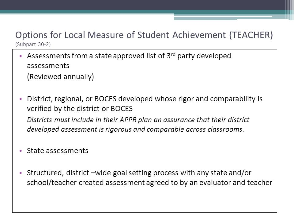 Options for Local Measure of Student Achievement (TEACHER) (Subpart 30-2) Assessments from a state approved list of 3 rd party developed assessments (Reviewed annually) District, regional, or BOCES developed whose rigor and comparability is verified by the district or BOCES Districts must include in their APPR plan an assurance that their district developed assessment is rigorous and comparable across classrooms.