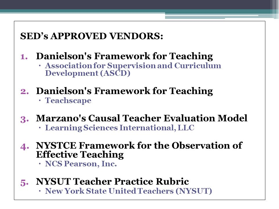 SED's APPROVED VENDORS: 1.Danielson s Framework for Teaching  Association for Supervision and Curriculum Development (ASCD) 2.Danielson s Framework for Teaching  Teachscape 3.Marzano s Causal Teacher Evaluation Model  Learning Sciences International, LLC 4.NYSTCE Framework for the Observation of Effective Teaching  NCS Pearson, Inc.