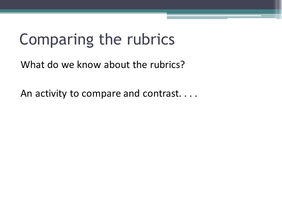 Comparing the rubrics What do we know about the rubrics An activity to compare and contrast....