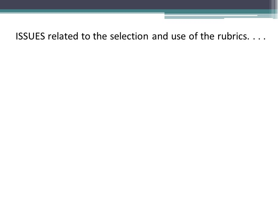 ISSUES related to the selection and use of the rubrics....