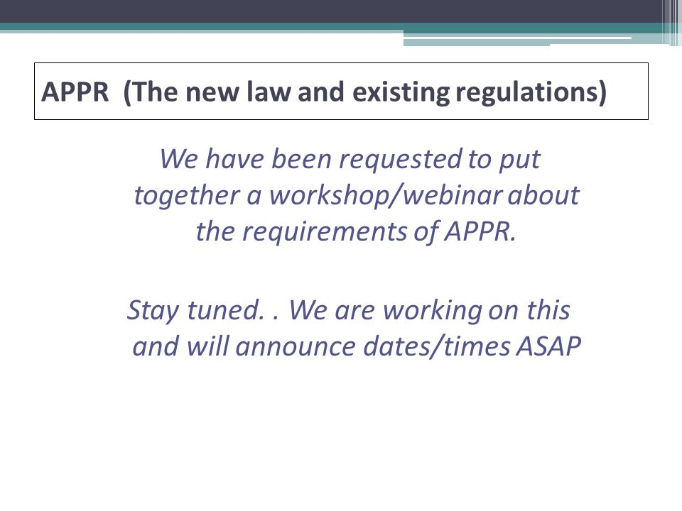 APPR (The new law and existing regulations) We have been requested to put together a workshop/webinar about the requirements of APPR.