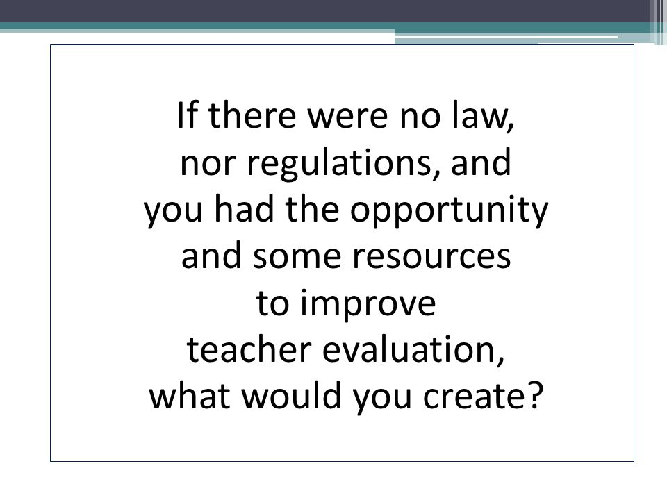 If there were no law, nor regulations, and you had the opportunity and some resources to improve teacher evaluation, what would you create