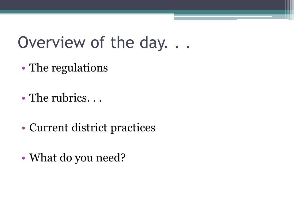 The regulations The rubrics... Current district practices What do you need Overview of the day...