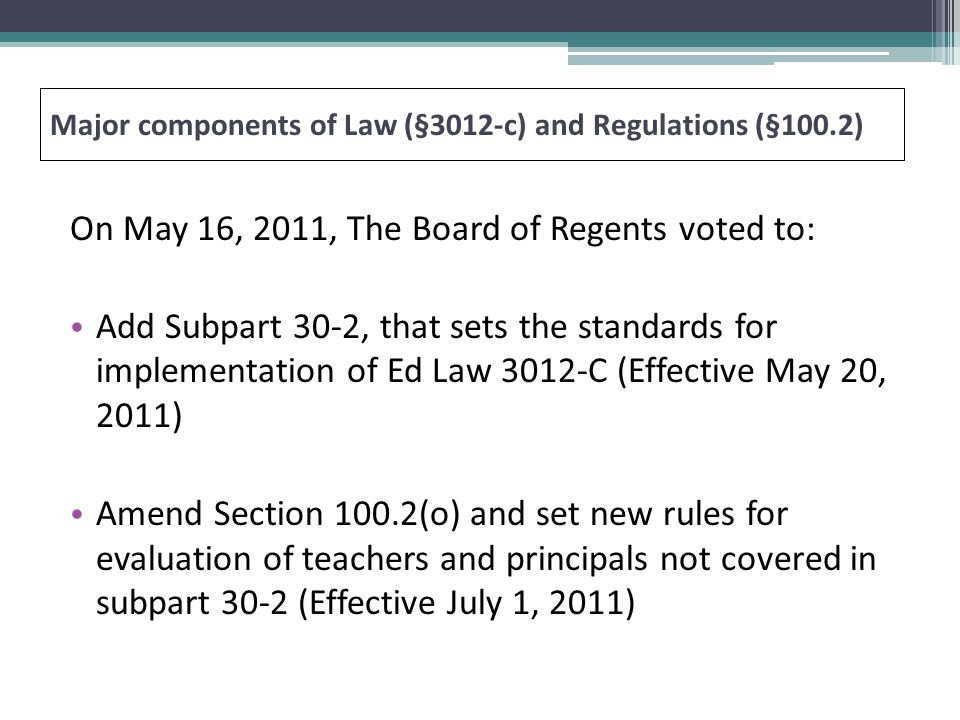 On May 16, 2011, The Board of Regents voted to: Add Subpart 30-2, that sets the standards for implementation of Ed Law 3012-C (Effective May 20, 2011) Amend Section 100.2(o) and set new rules for evaluation of teachers and principals not covered in subpart 30-2 (Effective July 1, 2011) Major components of Law (§3012-c) and Regulations (§100.2)