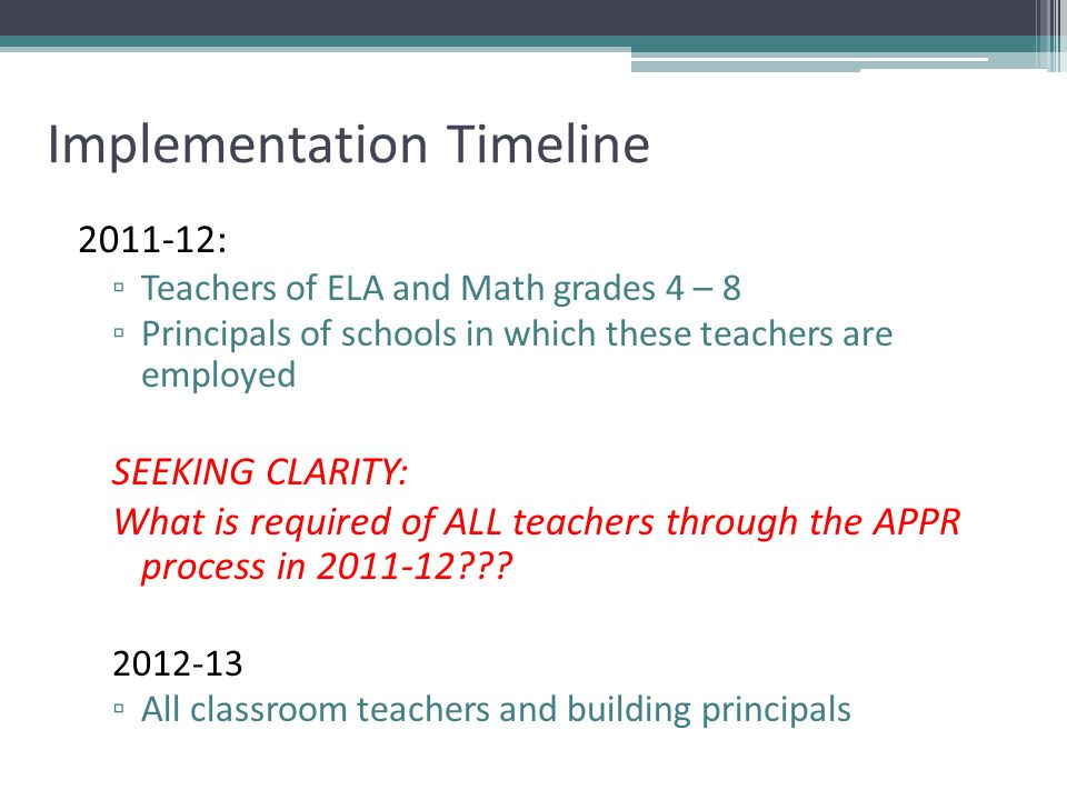Implementation Timeline 2011-12: ▫ Teachers of ELA and Math grades 4 – 8 ▫ Principals of schools in which these teachers are employed SEEKING CLARITY: What is required of ALL teachers through the APPR process in 2011-12 .
