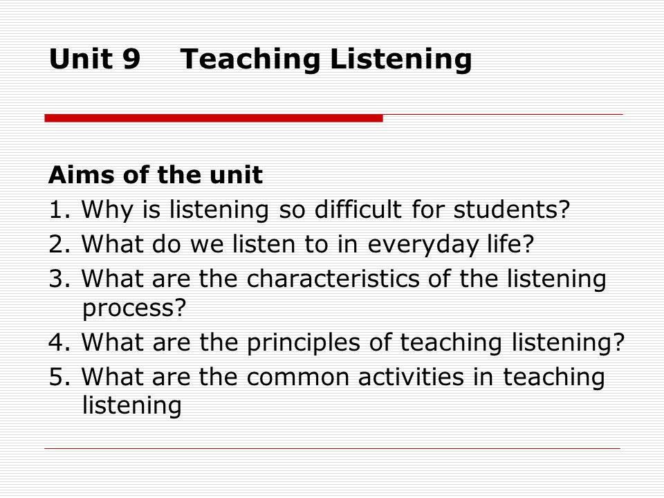 Unit 9 Teaching Listening Aims of the unit 1. Why is listening so difficult for students.