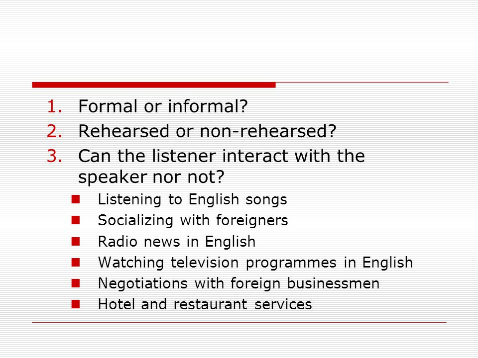 1.Formal or informal. 2.Rehearsed or non-rehearsed.