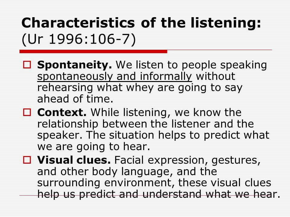 Characteristics of the listening: (Ur 1996:106-7)  Spontaneity.
