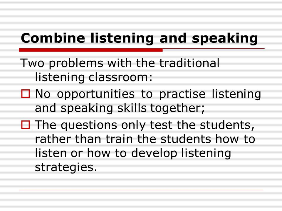 Combine listening and speaking Two problems with the traditional listening classroom:  No opportunities to practise listening and speaking skills together;  The questions only test the students, rather than train the students how to listen or how to develop listening strategies.