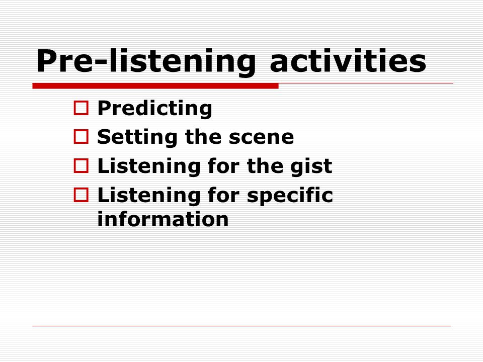 Pre-listening activities  Predicting  Setting the scene  Listening for the gist  Listening for specific information
