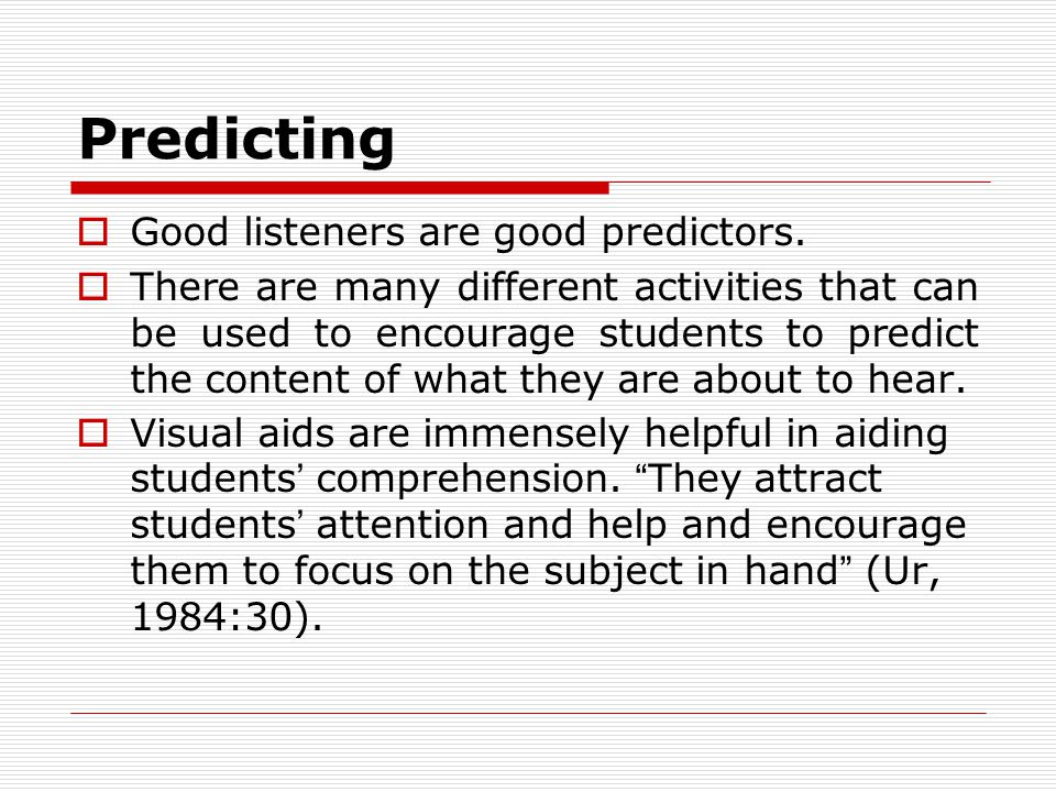 Predicting  Good listeners are good predictors.  There are many different activities that can be used to encourage students to predict the content o