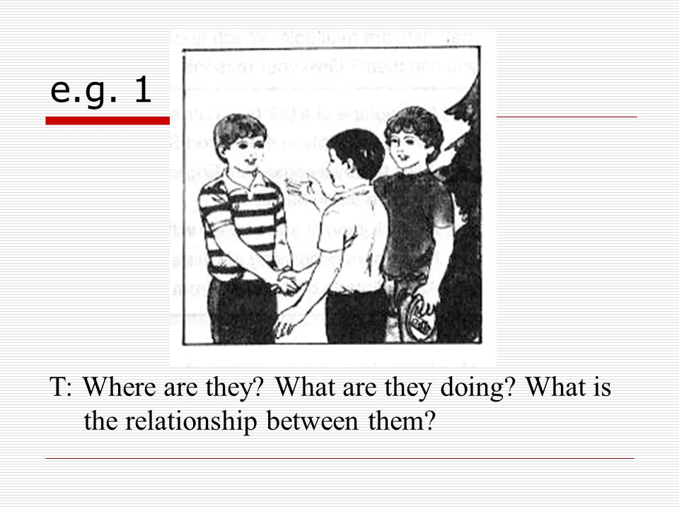 e.g. 1 T: Where are they What are they doing What is the relationship between them