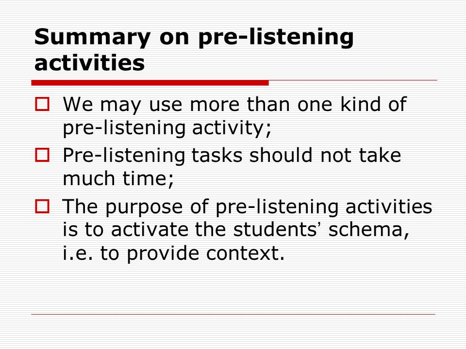 Summary on pre-listening activities  We may use more than one kind of pre-listening activity;  Pre-listening tasks should not take much time;  The purpose of pre-listening activities is to activate the students ' schema, i.e.