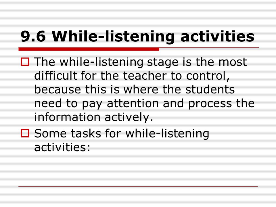 9.6 While-listening activities  The while-listening stage is the most difficult for the teacher to control, because this is where the students need to pay attention and process the information actively.