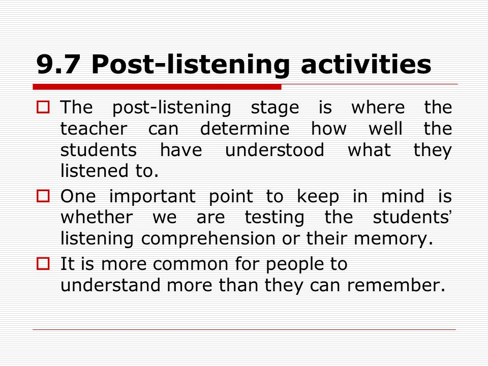 9.7 Post-listening activities  The post-listening stage is where the teacher can determine how well the students have understood what they listened to.