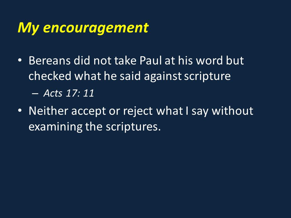 My encouragement Bereans did not take Paul at his word but checked what he said against scripture – Acts 17: 11 Neither accept or reject what I say without examining the scriptures.
