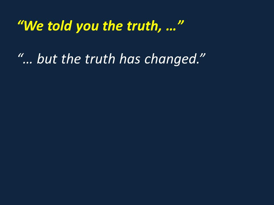 We told you the truth, … … but the truth has changed.