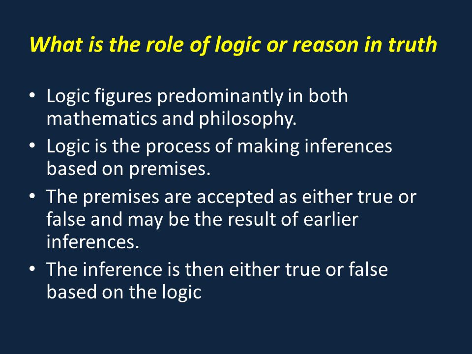 What is the role of logic or reason in truth Logic figures predominantly in both mathematics and philosophy.