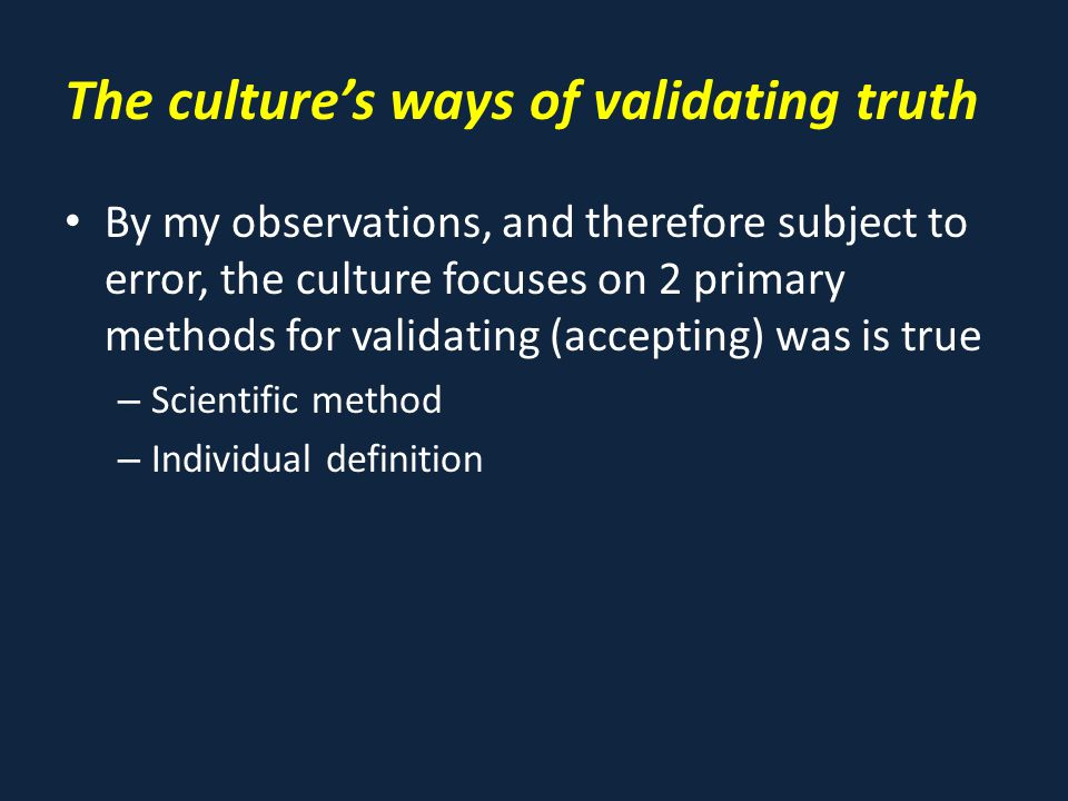 The culture's ways of validating truth By my observations, and therefore subject to error, the culture focuses on 2 primary methods for validating (accepting) was is true – Scientific method – Individual definition