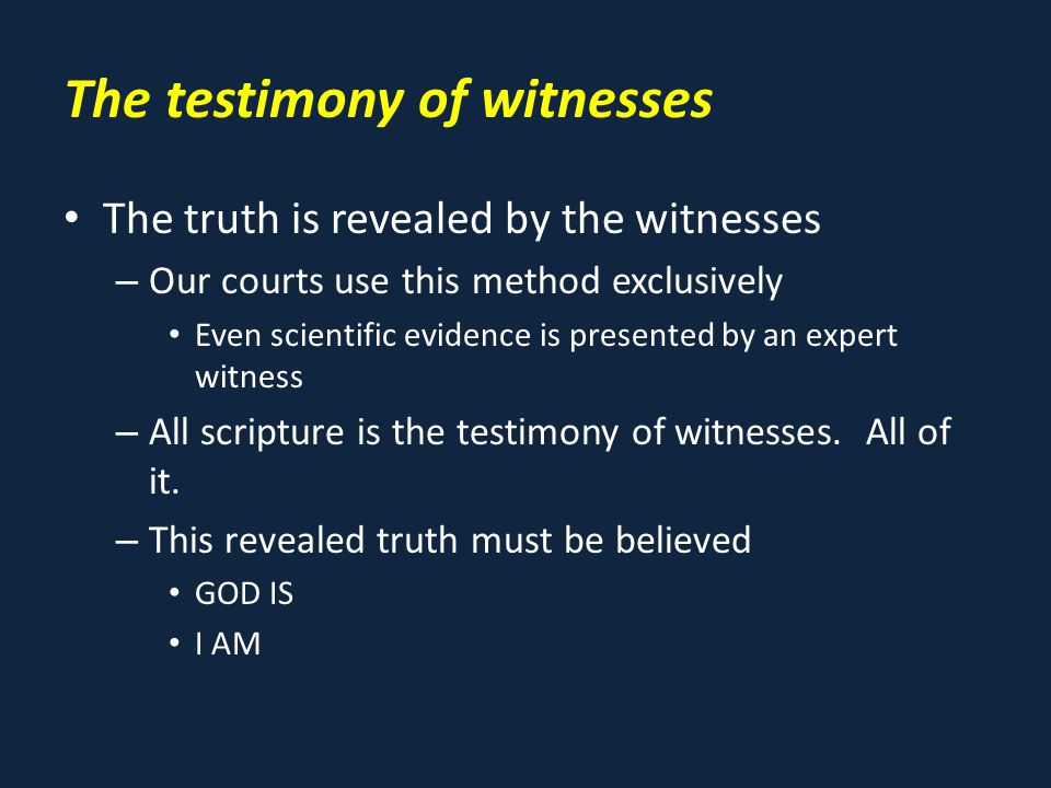 The testimony of witnesses The truth is revealed by the witnesses – Our courts use this method exclusively Even scientific evidence is presented by an expert witness – All scripture is the testimony of witnesses.