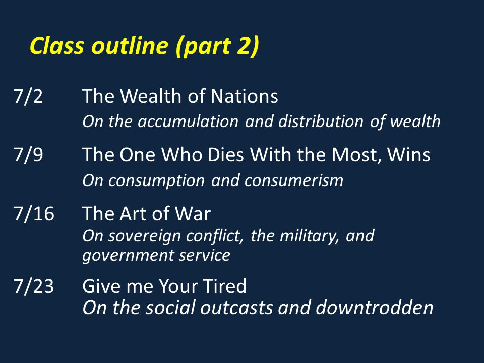 Class outline (part 2) 7/2The Wealth of Nations On the accumulation and distribution of wealth 7/9The One Who Dies With the Most, Wins On consumption and consumerism 7/16The Art of War On sovereign conflict, the military, and government service 7/23Give me Your Tired On the social outcasts and downtrodden