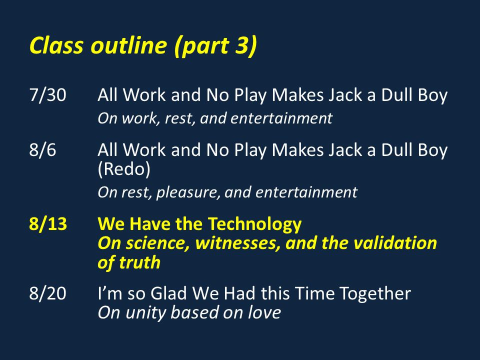 Class outline (part 3) 7/30All Work and No Play Makes Jack a Dull Boy On work, rest, and entertainment 8/6All Work and No Play Makes Jack a Dull Boy (Redo) On rest, pleasure, and entertainment 8/13We Have the Technology On science, witnesses, and the validation of truth 8/20I'm so Glad We Had this Time Together On unity based on love