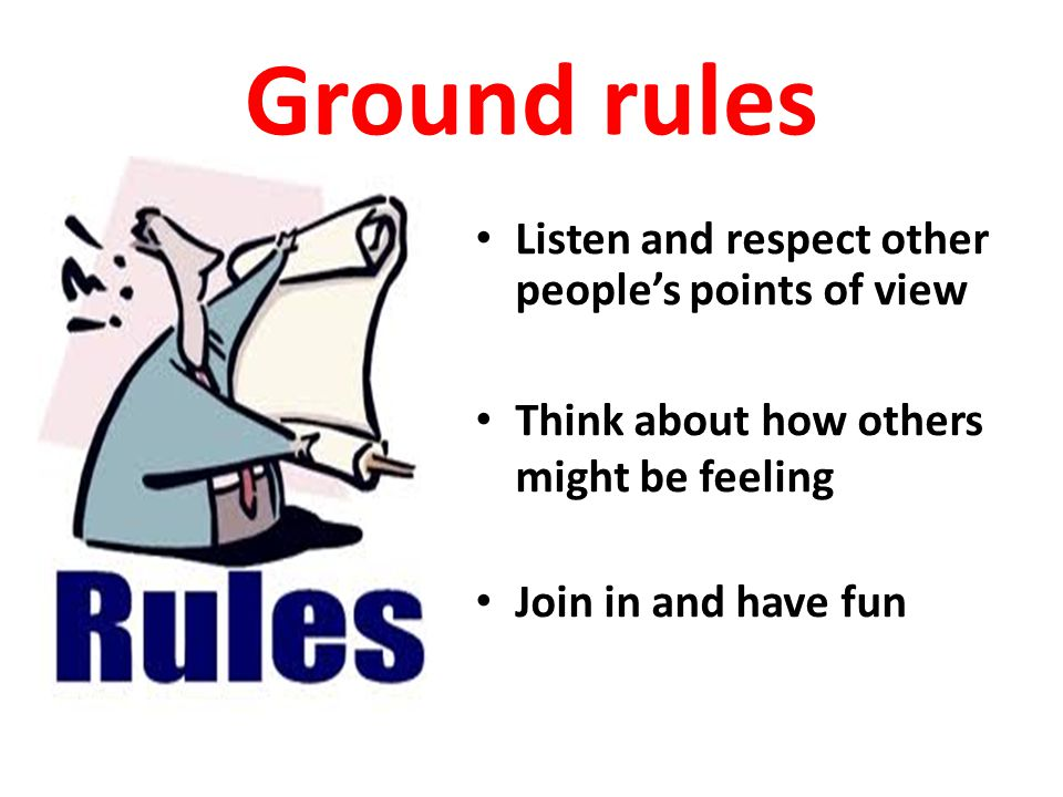 Ground rules Listen and respect other people's points of view Think about how others might be feeling Join in and have fun
