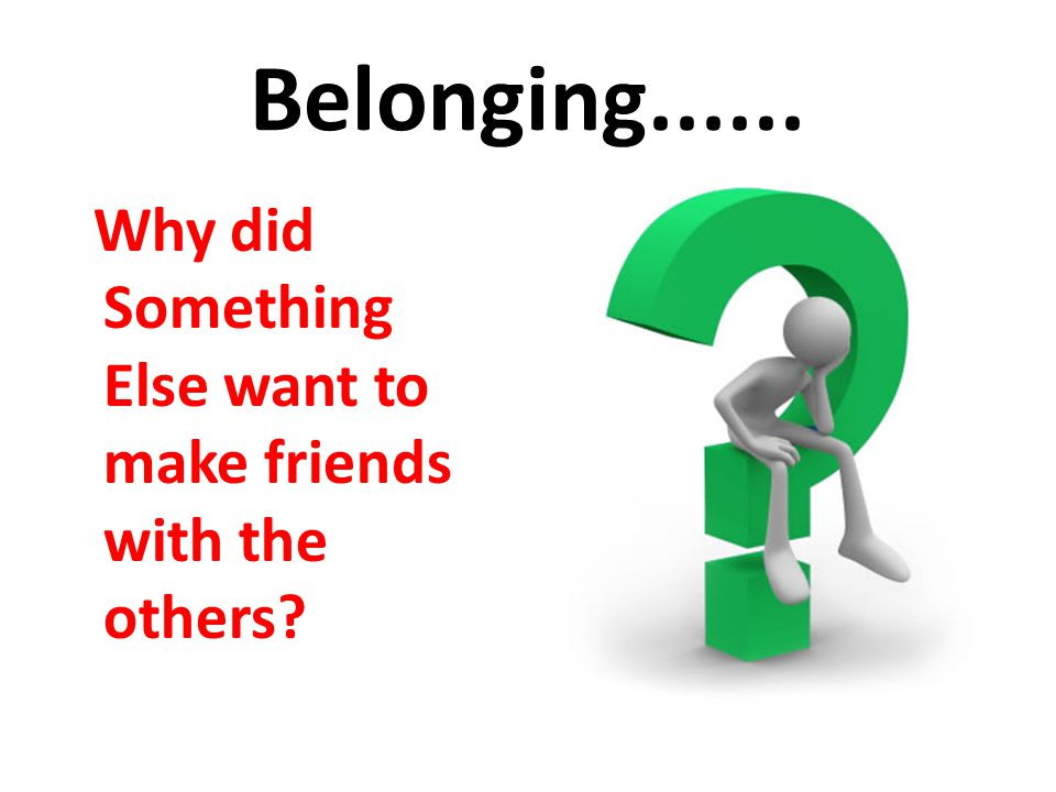 Belonging...... Why did Something Else want to make friends with the others