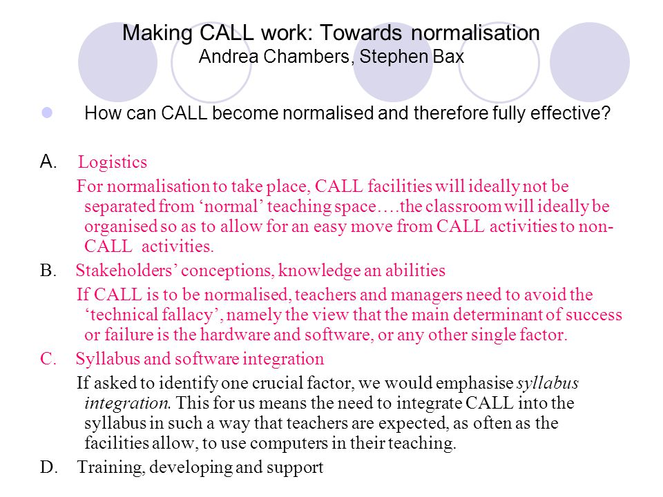 Making CALL work: Towards normalisation Andrea Chambers, Stephen Bax How can CALL become normalised and therefore fully effective? A. Logistics For no