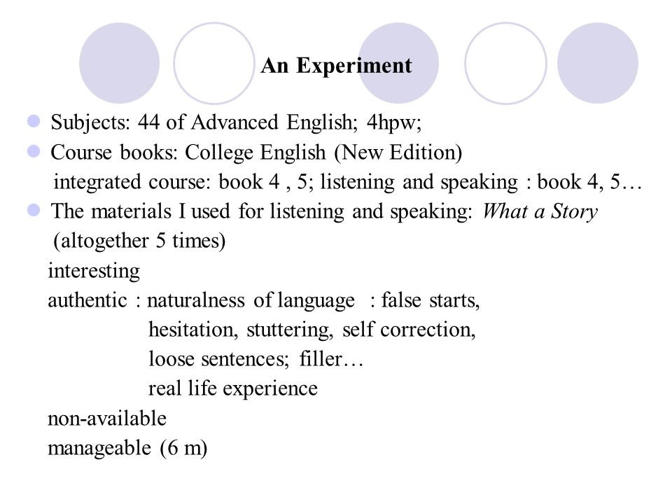 An Experiment Subjects: 44 of Advanced English; 4hpw; Course books: College English (New Edition) integrated course: book 4, 5; listening and speaking