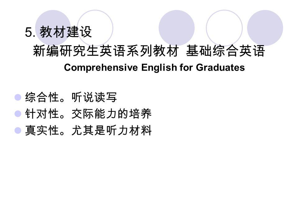 5. 教材建设 新编研究生英语系列教材 基础综合英语 Comprehensive English for Graduates 综合性。听说读写 针对性。交际能力的培养 真实性。尤其是听力材料