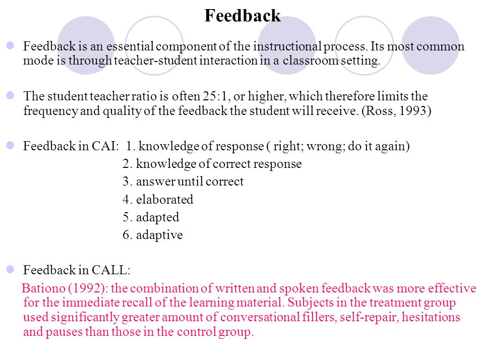 Feedback Feedback is an essential component of the instructional process. Its most common mode is through teacher-student interaction in a classroom s