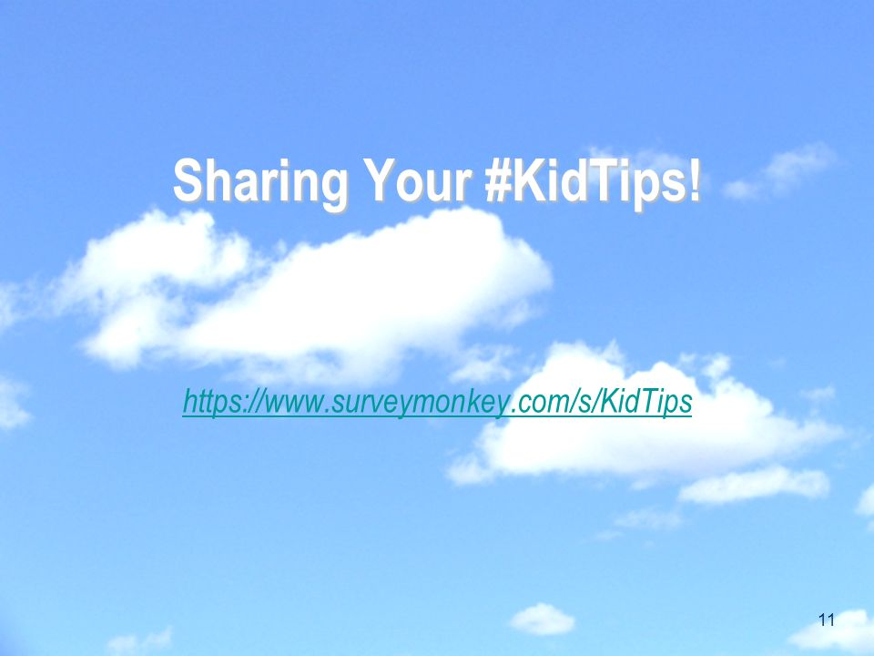 Sharing Your #KidTips! https://www.surveymonkey.com/s/KidTips 11