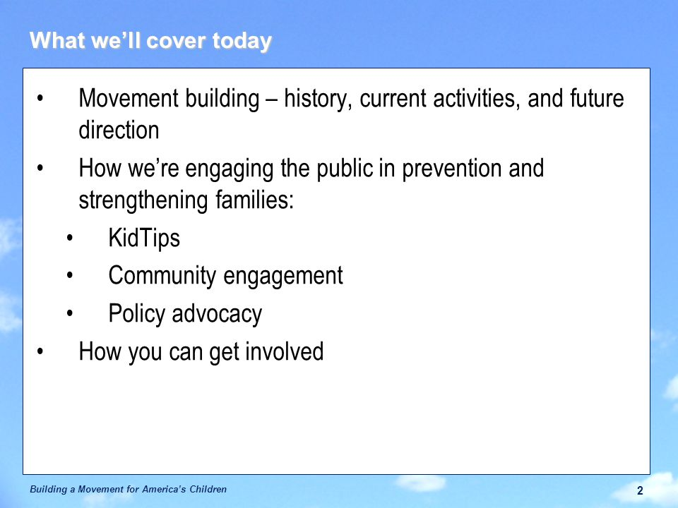 What we'll cover today Movement building – history, current activities, and future direction How we're engaging the public in prevention and strengthening families: KidTips Community engagement Policy advocacy How you can get involved Building a Movement for America's Children 2