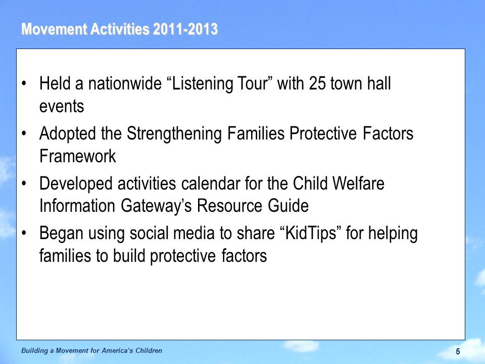 Movement Activities 2011-2013 Building a Movement for America's Children 5 Held a nationwide Listening Tour with 25 town hall events Adopted the Strengthening Families Protective Factors Framework Developed activities calendar for the Child Welfare Information Gateway's Resource Guide Began using social media to share KidTips for helping families to build protective factors