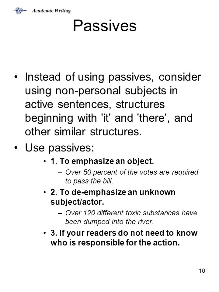 Academic Writing 10 Passives Instead of using passives, consider using non-personal subjects in active sentences, structures beginning with 'it' and 'there', and other similar structures.