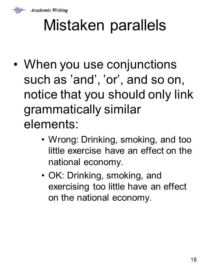Academic Writing 16 Mistaken parallels When you use conjunctions such as 'and', 'or', and so on, notice that you should only link grammatically similar elements: Wrong: Drinking, smoking, and too little exercise have an effect on the national economy.