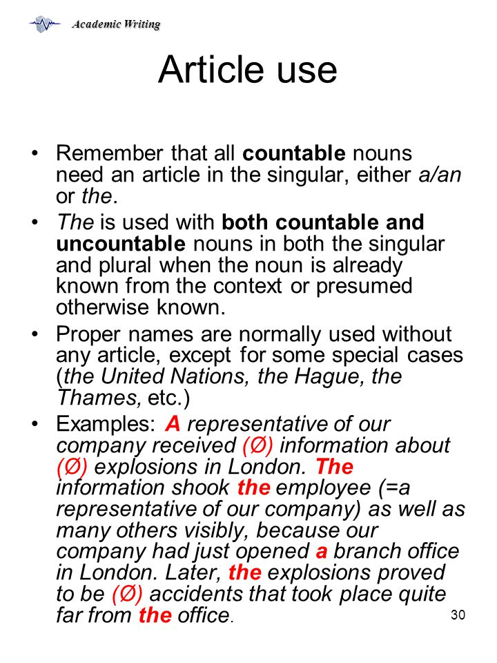 Academic Writing 30 Article use Remember that all countable nouns need an article in the singular, either a/an or the.