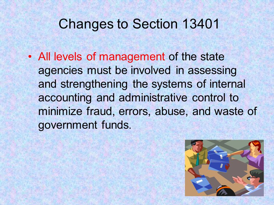 Changes to Section 13401 All levels of management of the state agencies must be involved in assessing and strengthening the systems of internal accoun