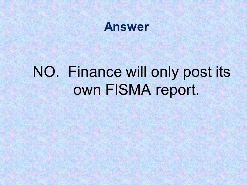 Answer NO. Finance will only post its own FISMA report.