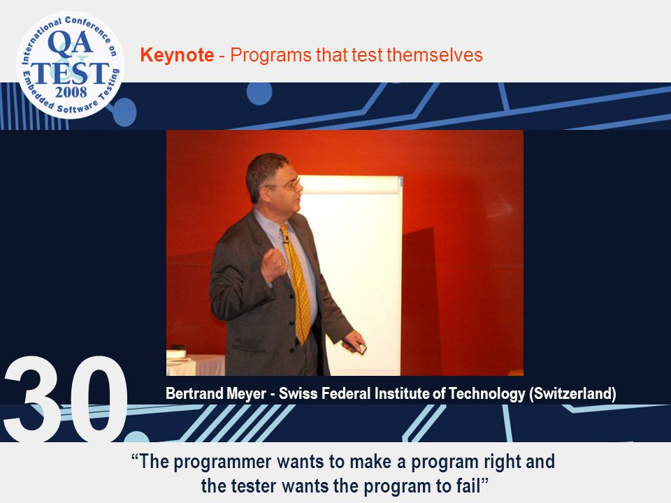 """""""The programmer wants to make a program right and the tester wants the program to fail"""" Keynote - Programs that test themselves Bertrand Meyer - Swiss"""