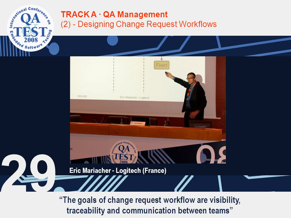 The goals of change request workflow are visibility, traceability and communication between teams TRACK A · QA Management (2) - Designing Change Request Workflows Eric Mariacher - Logitech (France) 29