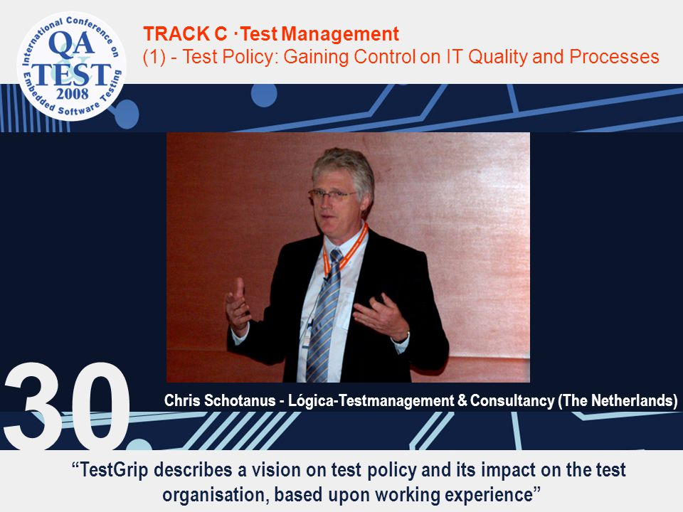 TestGrip describes a vision on test policy and its impact on the test organisation, based upon working experience TRACK C ·Test Management (1) - Test Policy: Gaining Control on IT Quality and Processes Chris Schotanus - Lógica-Testmanagement & Consultancy (The Netherlands) 30