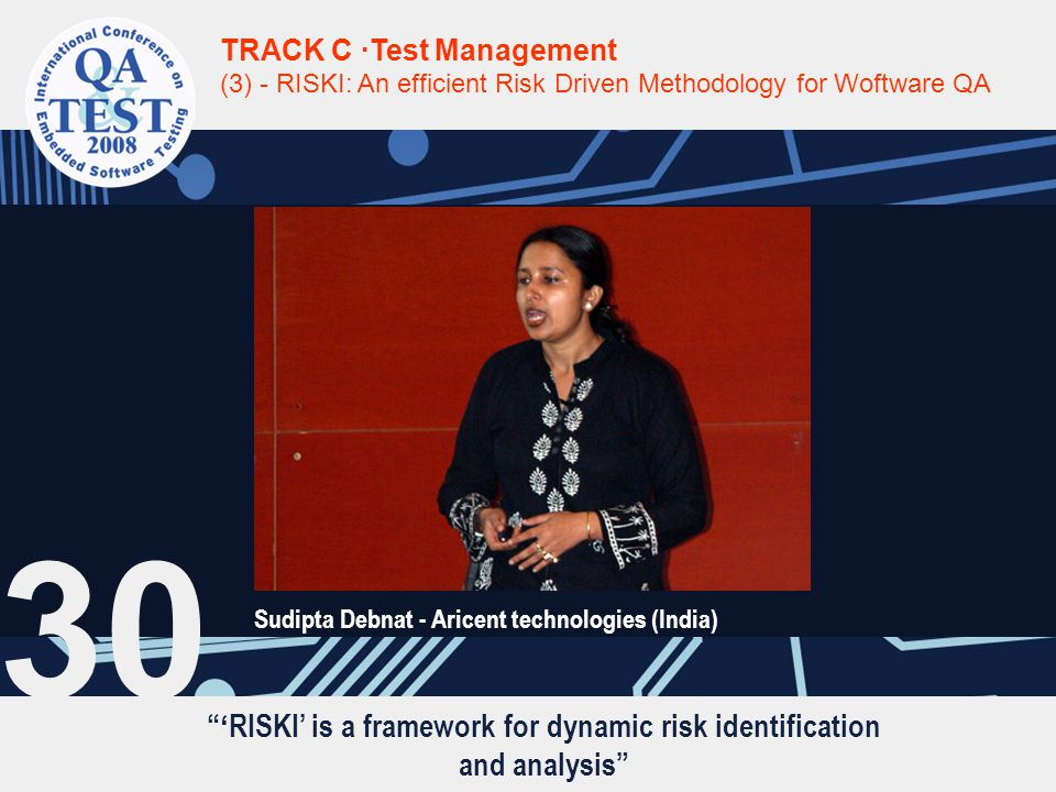 ' RISKI' is a framework for dynamic risk identification and analysis TRACK C ·Test Management (3) - RISKI: An efficient Risk Driven Methodology for Woftware QA Sudipta Debnat - Aricent technologies (India) 30