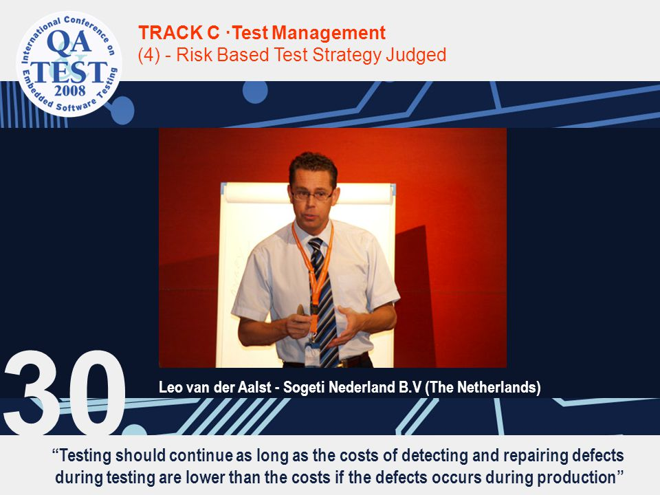 Testing should continue as long as the costs of detecting and repairing defects during testing are lower than the costs if the defects occurs during production TRACK C ·Test Management (4) - Risk Based Test Strategy Judged Leo van der Aalst - Sogeti Nederland B.V (The Netherlands) 30