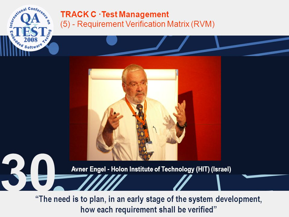 The need is to plan, in an early stage of the system development, how each requirement shall be verified TRACK C ·Test Management (5) - Requirement Verification Matrix (RVM) Avner Engel - Holon Institute of Technology (HIT) (Israel) 30
